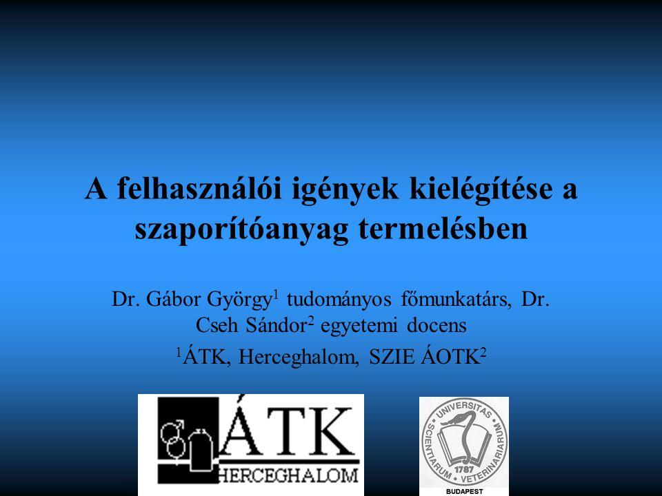A felhasználói igények kielégítése a szaporítóanyag termelésben Dr. Gábor György 1 tudományos főmunkatárs, Dr. Cseh Sándor 2 egyetemi docens 1 ÁTK, He