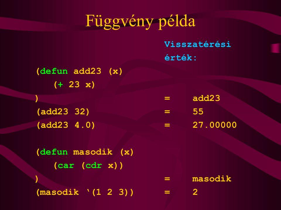 Függvény példa Visszatérési érték: (defun add23 (x) (+ 23 x) )=add23 (add23 32)=55 (add23 4.0)=27.00000 (defun masodik (x) (car (cdr x)) )=masodik (masodik '(1 2 3))=2