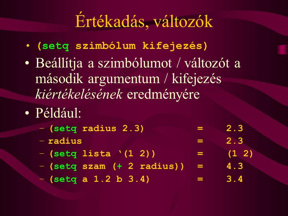 Értékadás, változók (setq szimbólum kifejezés) Beállítja a szimbólumot / változót a második argumentum / kifejezés kiértékelésének eredményére Például: –(setq radius 2.3)=2.3 –radius=2.3 –(setq lista '(1 2))=(1 2) –(setq szam (+ 2 radius))=4.3 –(setq a 1.2 b 3.4)=3.4