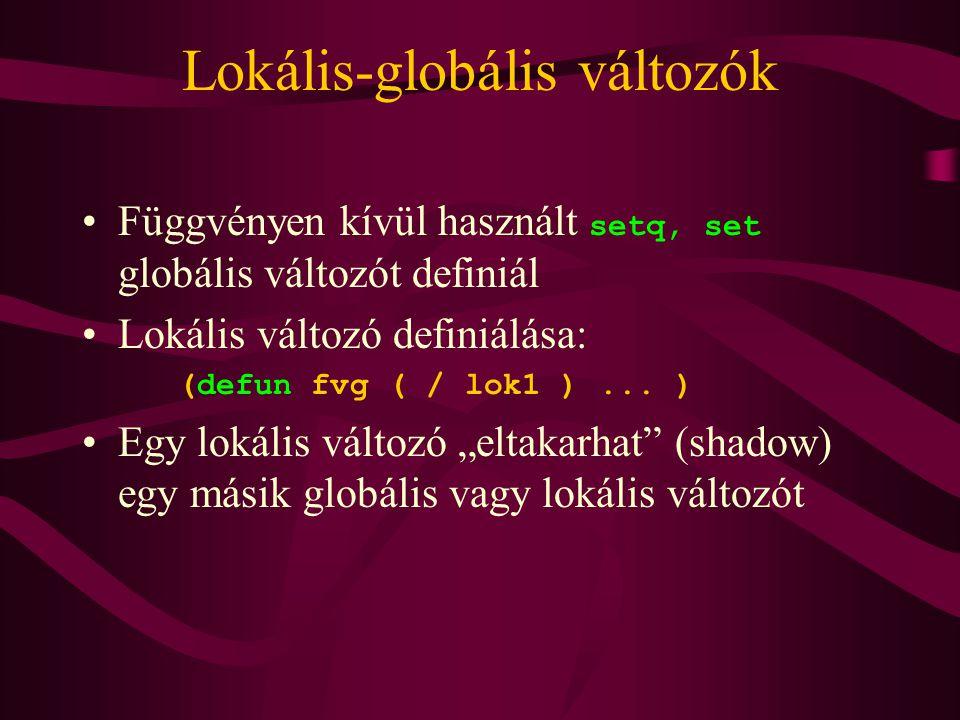 Lokális-globális változók Függvényen kívül használt setq, set globális változót definiál Lokális változó definiálása: (defun fvg ( / lok1 )...
