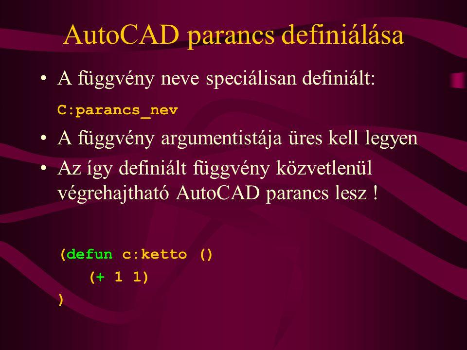 AutoCAD parancs definiálása A függvény neve speciálisan definiált: C:parancs_nev A függvény argumentistája üres kell legyen Az így definiált függvény közvetlenül végrehajtható AutoCAD parancs lesz .