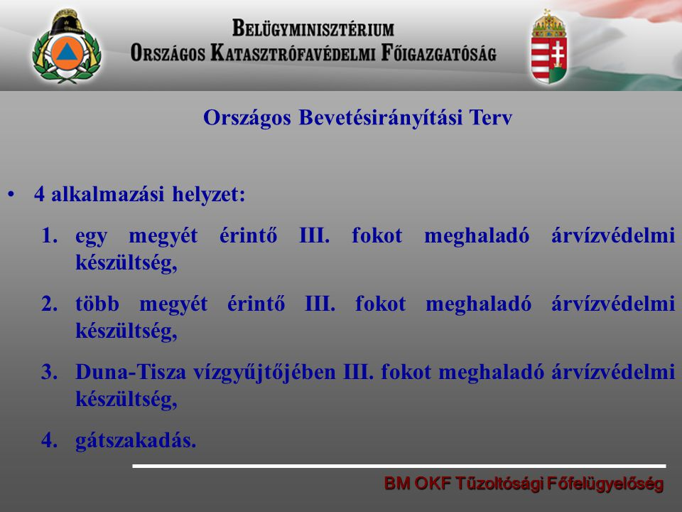 BM OKF Tűzoltósági Főfelügyelőség Országos Bevetésirányítási Terv 4 alkalmazási helyzet: 1.egy megyét érintő III. fokot meghaladó árvízvédelmi készült