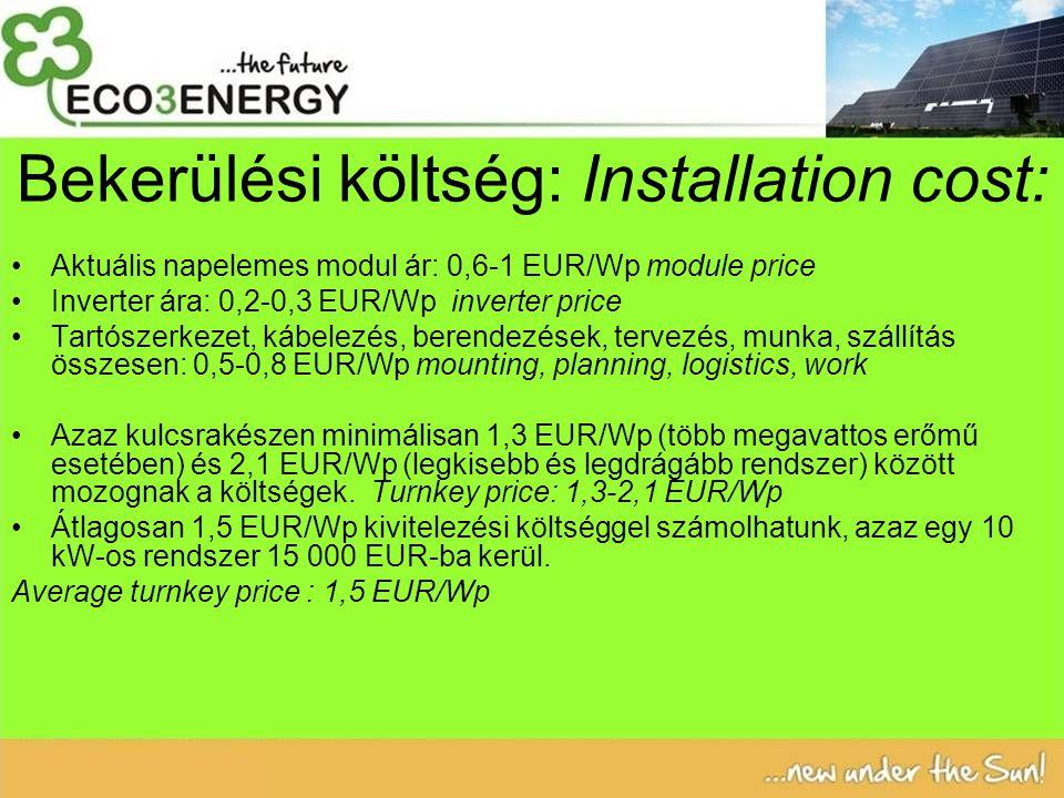 Bekerülési költség: Installation cost: Aktuális napelemes modul ár: 0,6-1 EUR/Wp module price Inverter ára: 0,2-0,3 EUR/Wp inverter price Tartószerkezet, kábelezés, berendezések, tervezés, munka, szállítás összesen: 0,5-0,8 EUR/Wp mounting, planning, logistics, work Azaz kulcsrakészen minimálisan 1,3 EUR/Wp (több megavattos erőmű esetében) és 2,1 EUR/Wp (legkisebb és legdrágább rendszer) között mozognak a költségek.