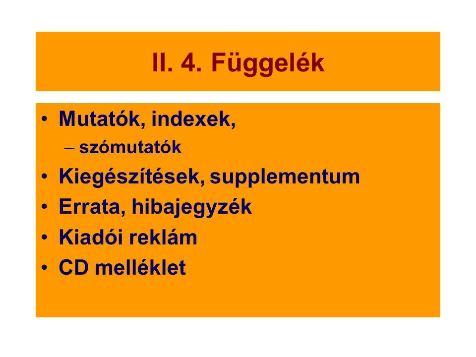 II. 4. Függelék Mutatók, indexek, –szómutatók Kiegészítések, supplementum Errata, hibajegyzék Kiadói reklám CD melléklet
