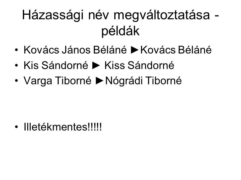 Házassági név megváltoztatása - példák Kovács János Béláné ►Kovács Béláné Kis Sándorné ► Kiss Sándorné Varga Tiborné ►Nógrádi Tiborné Illetékmentes!!!