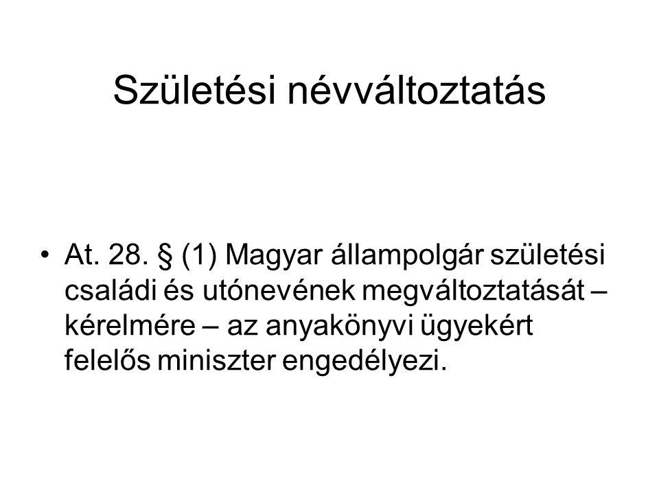 Születési névváltoztatás At. 28. § (1) Magyar állampolgár születési családi és utónevének megváltoztatását – kérelmére – az anyakönyvi ügyekért felelő