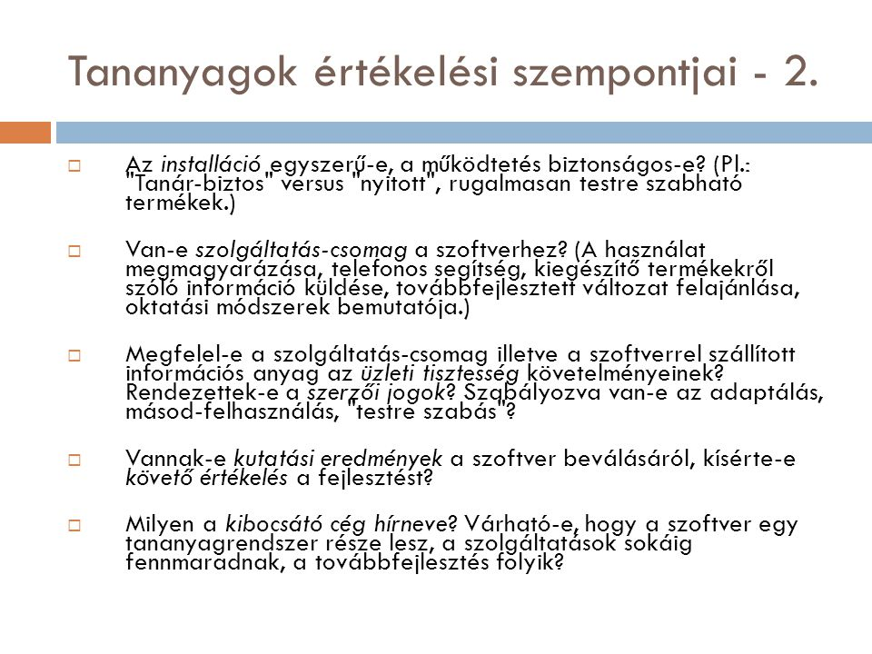 Irodalom  Abonyi-Tóth Andor: Multimédiás oktatóanyagok értékelése http://www.sulinet.hu/tart/fncikk/Kacj/0/28024/index.htmlhttp://www.sulinet.hu/tart/fncikk/Kacj/0/28024/index.html  ELTE Team Labor: Web oldal és CD értékelése http://comlogo.web.elte.hu/team/orak/sipka/http://comlogo.web.elte.hu/team/orak/sipka/  Forgó Sándor: A multimédiás oktatóprogramok minőségének szerepe a médiakompetenciák kialakításában http://www.oki.hu/oldal.php?tipus=cikk&kod=2001-07-it-Forgo-Multimedias http://www.oki.hu/oldal.php?tipus=cikk&kod=2001-07-it-Forgo-Multimedias  Kárpáti Andrea: Oktatási szoftverek értékelése http://edutech.elte.hu/multiped/szst_06/szst06_1_01.htmlhttp://edutech.elte.hu/multiped/szst_06/szst06_1_01.html  Tarcsi Ádám: Hagyományos szemléltető eszközök http://edutech.elte.hu/multiped/okttech_01/okttech01_1_01.html http://edutech.elte.hu/multiped/okttech_01/okttech01_1_01.html  Tarcsi Ádám: Taneszközválasztás http://edutech.elte.hu/multiped/okttech_01/okttech01_2_01.html http://edutech.elte.hu/multiped/okttech_01/okttech01_2_01.html  Tarcsi Ádám: Taneszköz tervezés, -készítés http://edutech.elte.hu/multiped/okttech_01/okttech01_2_08.html http://edutech.elte.hu/multiped/okttech_01/okttech01_2_08.html