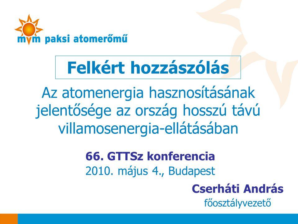 Felkért hozzászólás 66. GTTSz konferencia 2010. május 4., Budapest Cserháti András főosztályvezető Az atomenergia hasznosításának jelentősége az orszá