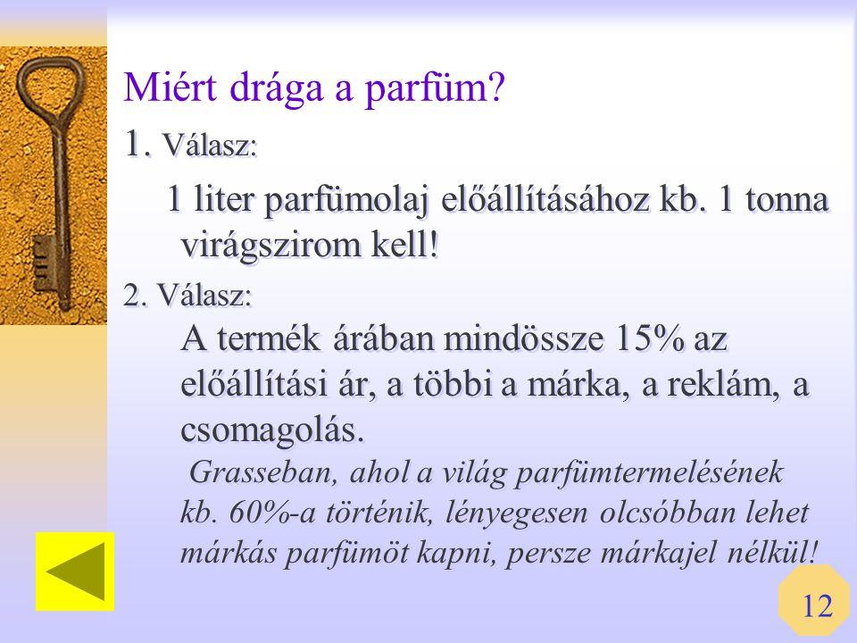12 Miért drága a parfüm? 1. Válasz: 1 liter parfümolaj előállításához kb. 1 tonna virágszirom kell! 2. Válasz: A termék árában mindössze 15% az előáll