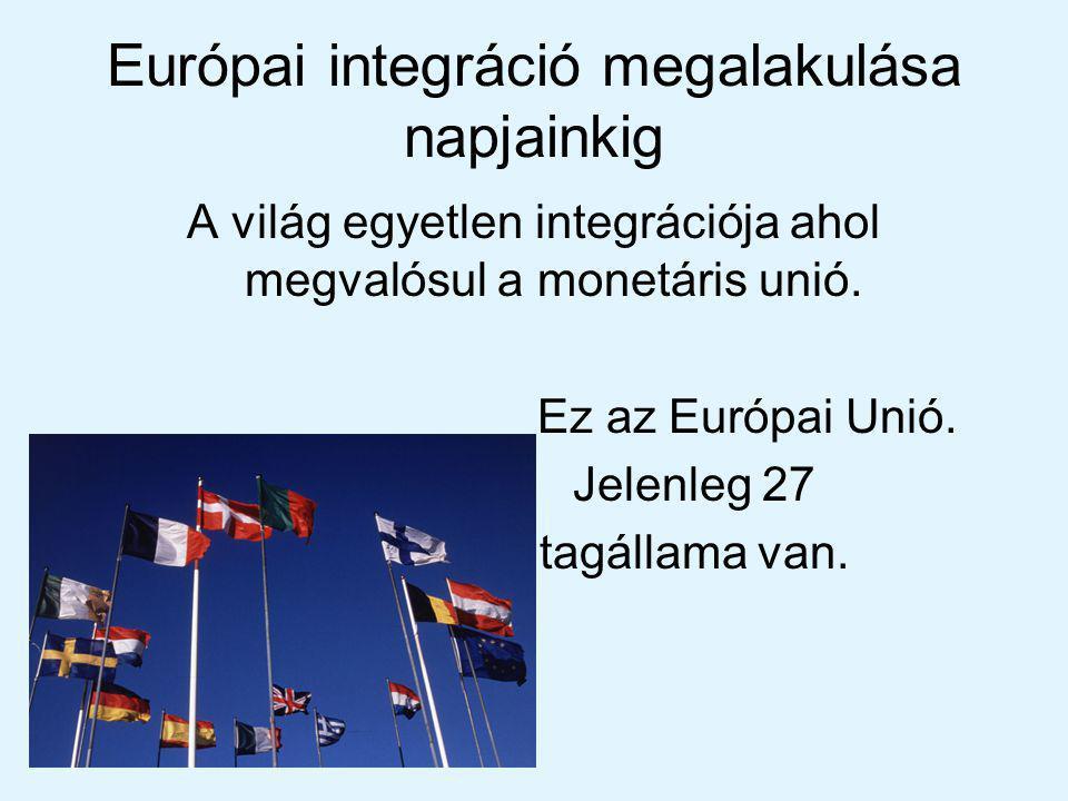 Európai integráció megalakulása napjainkig A világ egyetlen integrációja ahol megvalósul a monetáris unió.