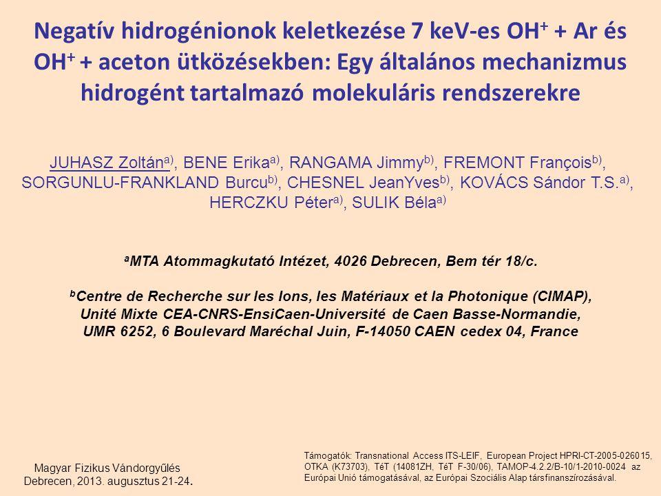 Negatív hidrogénionok keletkezése 7 keV-es OH + + Ar és OH + + aceton ütközésekben: Egy általános mechanizmus hidrogént tartalmazó molekuláris rendszerekre JUHASZ Zoltán a), BENE Erika a), RANGAMA Jimmy b), FREMONT François b), SORGUNLU-FRANKLAND Burcu b), CHESNEL JeanYves b), KOVÁCS Sándor T.S.
