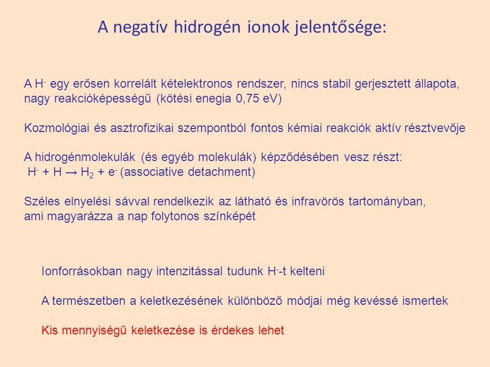 A negatív hidrogén ionok jelentősége: A H - egy erősen korrelált kételektronos rendszer, nincs stabil gerjesztett állapota, nagy reakcióképességű (kötési enegia 0,75 eV) Kozmológiai és asztrofizikai szempontból fontos kémiai reakciók aktív résztvevője A hidrogénmolekulák (és egyéb molekulák) képződésében vesz részt: H - + H → H 2 + e - (associative detachment) Széles elnyelési sávval rendelkezik az látható és infravörös tartományban, ami magyarázza a nap folytonos színképét Ionforrásokban nagy intenzitással tudunk H - -t kelteni A természetben a keletkezésének különböző módjai még kevéssé ismertek Kis mennyiségű keletkezése is érdekes lehet