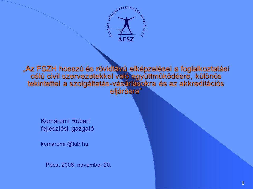 """1 """"Az FSZH hosszú és rövidtávú elképzelései a foglalkoztatási célú civil szervezetekkel való együttműködésre, különös tekintettel a szolgáltatás-vásárlásokra és az akkreditációs eljárásra Komáromi Róbert fejlesztési igazgató komaromir@lab.hu Pécs, 2008."""