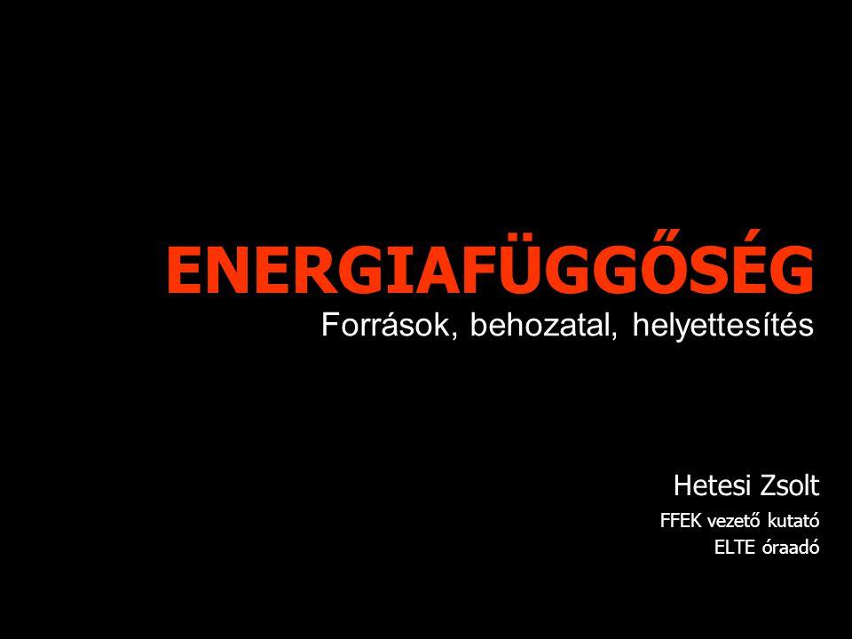 ENERGIAFÜGGŐSÉG Hetesi Zsolt FFEK vezető kutató ELTE óraadó Források, behozatal, helyettesítés