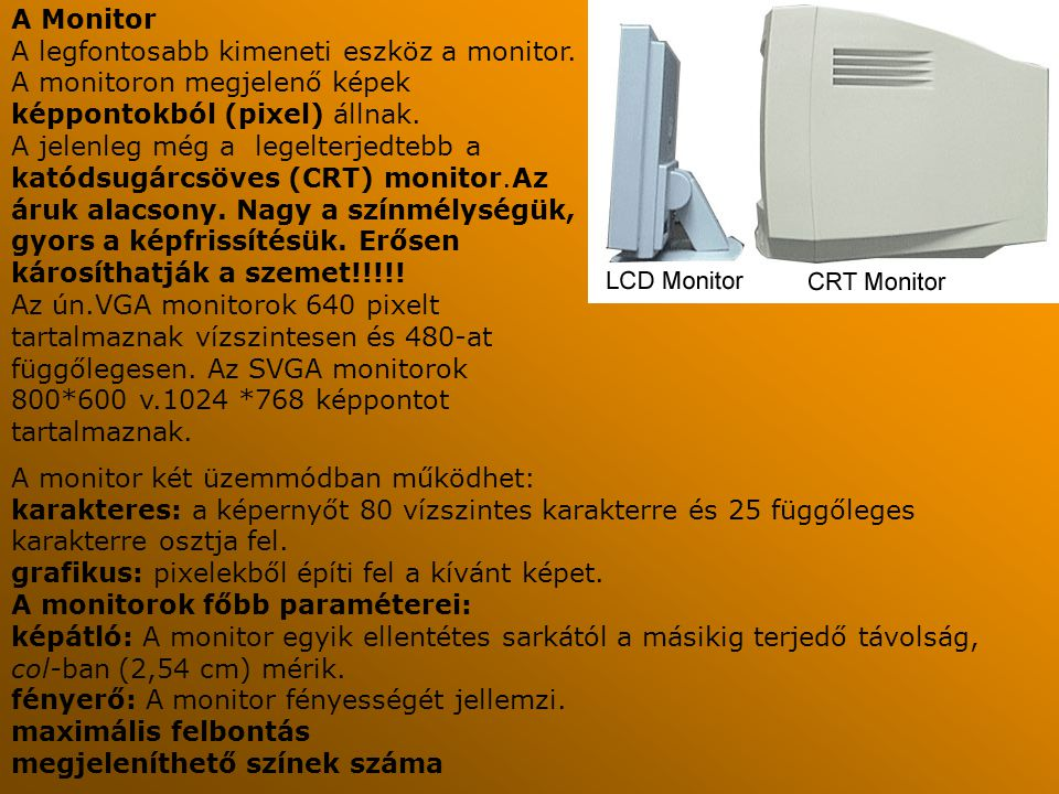A Monitor A legfontosabb kimeneti eszköz a monitor. A monitoron megjelenő képek képpontokból (pixel) állnak. A jelenleg még a legelterjedtebb a katóds
