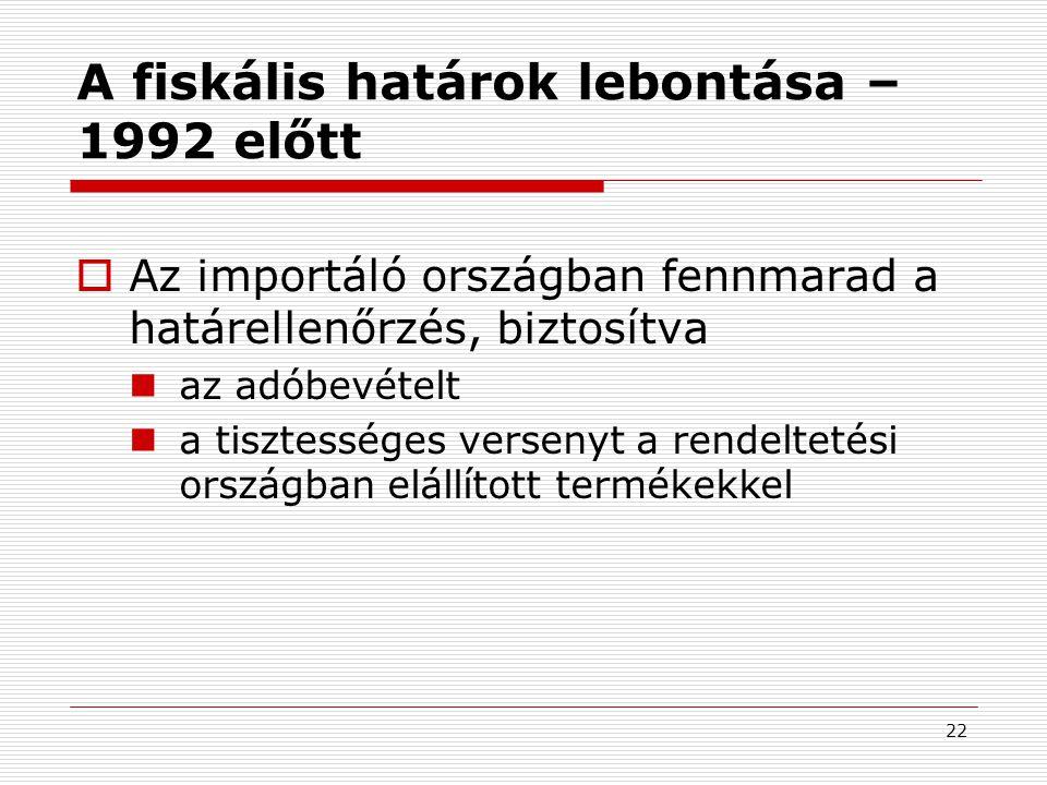 22 A fiskális határok lebontása – 1992 előtt  Az importáló országban fennmarad a határellenőrzés, biztosítva az adóbevételt a tisztességes versenyt a rendeltetési országban elállított termékekkel