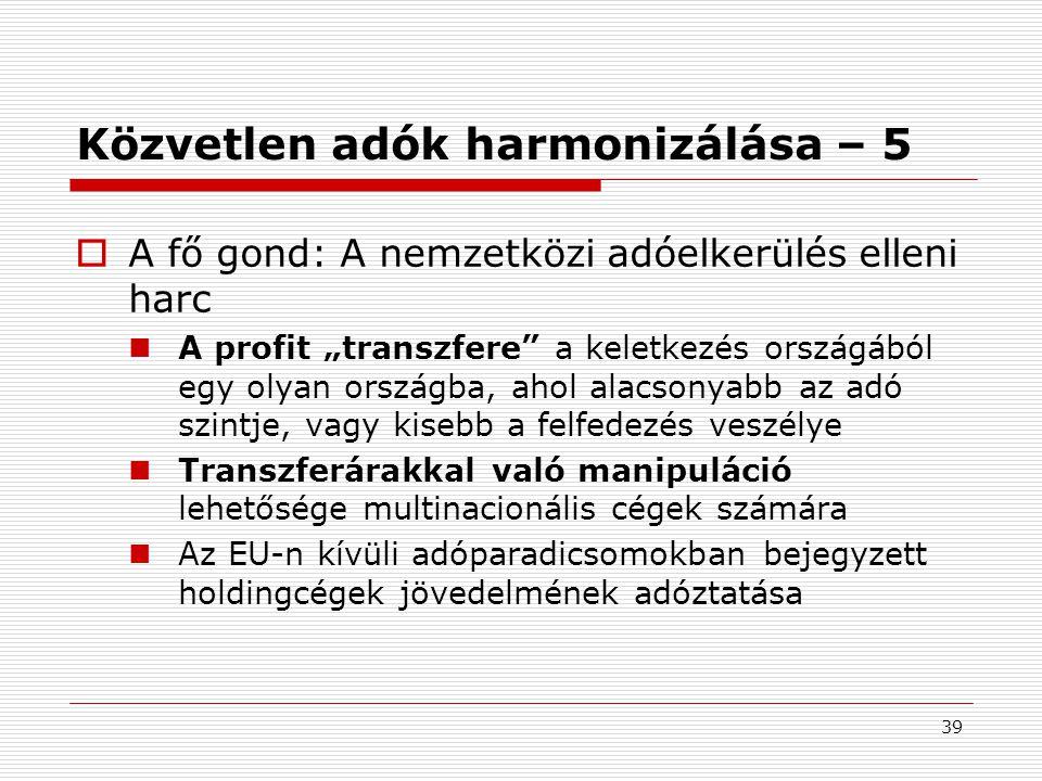 """39 Közvetlen adók harmonizálása – 5  A fő gond: A nemzetközi adóelkerülés elleni harc A profit """"transzfere a keletkezés országából egy olyan országba, ahol alacsonyabb az adó szintje, vagy kisebb a felfedezés veszélye Transzferárakkal való manipuláció lehetősége multinacionális cégek számára Az EU-n kívüli adóparadicsomokban bejegyzett holdingcégek jövedelmének adóztatása"""