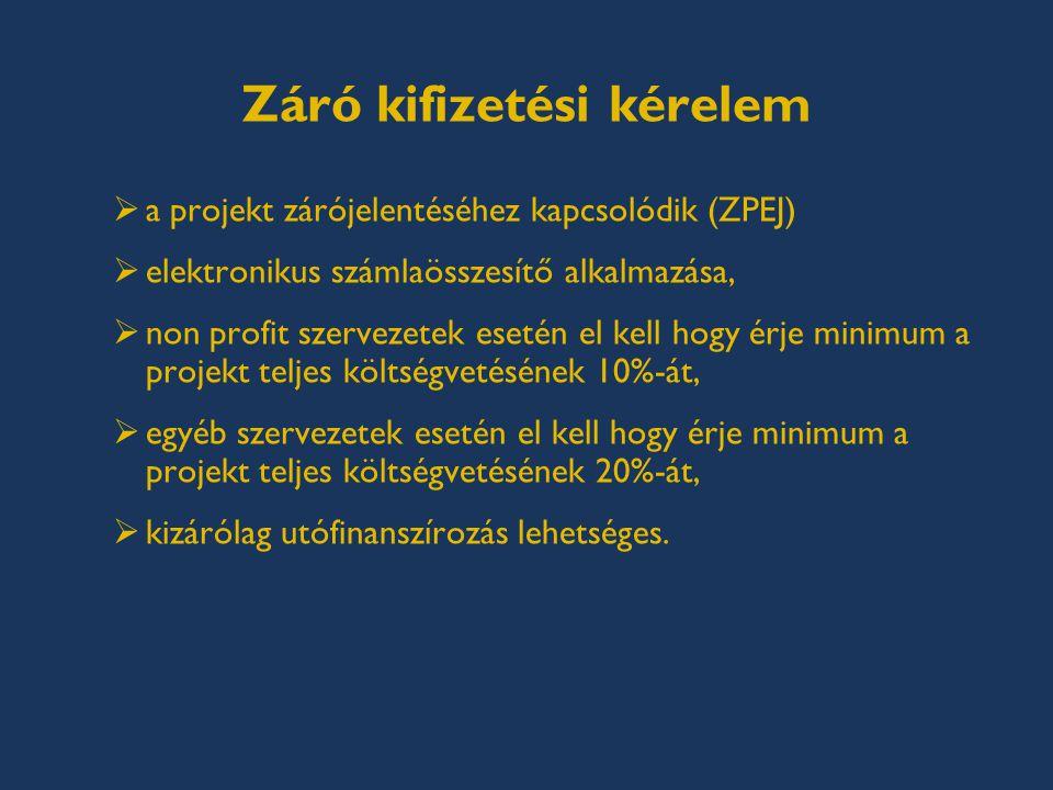 Záró kifizetési kérelem  a projekt zárójelentéséhez kapcsolódik (ZPEJ)  elektronikus számlaösszesítő alkalmazása,  non profit szervezetek esetén el kell hogy érje minimum a projekt teljes költségvetésének 10%-át,  egyéb szervezetek esetén el kell hogy érje minimum a projekt teljes költségvetésének 20%-át,  kizárólag utófinanszírozás lehetséges.