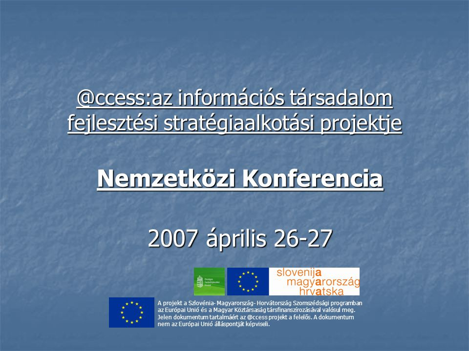 @ccess:az információs társadalom fejlesztési stratégiaalkotási projektje Nemzetközi Konferencia 2007 április 26-27 A projekt a Szlovénia- Magyarország