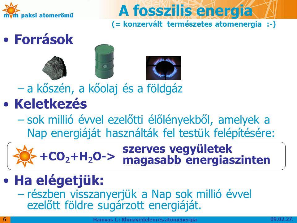 09.02.27. Hamvas I.: Klímavédelem és atomenergia 6 A fosszilis energia Források –a kőszén, a kőolaj és a földgáz Keletkezés –sok millió évvel ezelőtti