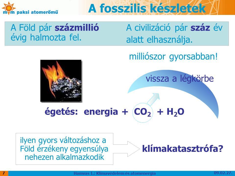 09.02.27. Hamvas I.: Klímavédelem és atomenergia 7 A fosszilis készletek A Föld pár százmillió évig halmozta fel. A civilizáció pár száz év alatt elha