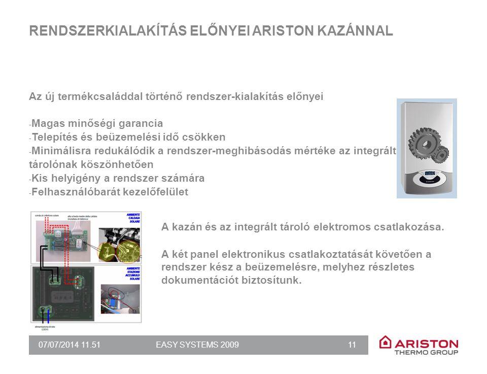 07/07/2014 11.51EASY SYSTEMS 2009 11 RENDSZERKIALAKÍTÁS ELŐNYEI ARISTON KAZÁNNAL Az új termékcsaláddal történő rendszer-kialakítás előnyei - Magas minőségi garancia - Telepítés és beüzemelési idő csökken - Minimálisra redukálódik a rendszer-meghibásodás mértéke az integrált tárolónak köszönhetően - Kis helyigény a rendszer számára - Felhasználóbarát kezelőfelület A kazán és az integrált tároló elektromos csatlakozása.