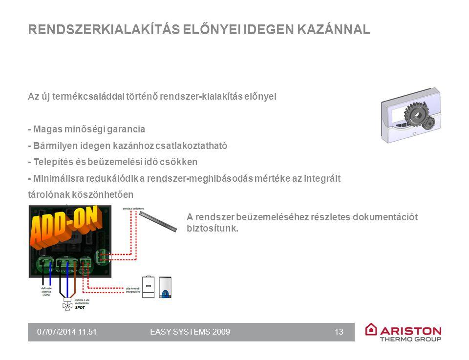 07/07/2014 11.51EASY SYSTEMS 2009 13 RENDSZERKIALAKÍTÁS ELŐNYEI IDEGEN KAZÁNNAL Az új termékcsaláddal történő rendszer-kialakítás előnyei - Magas minőségi garancia - Bármilyen idegen kazánhoz csatlakoztatható - Telepítés és beüzemelési idő csökken - Minimálisra redukálódik a rendszer-meghibásodás mértéke az integrált tárolónak köszönhetően A rendszer beüzemeléséhez részletes dokumentációt biztosítunk.