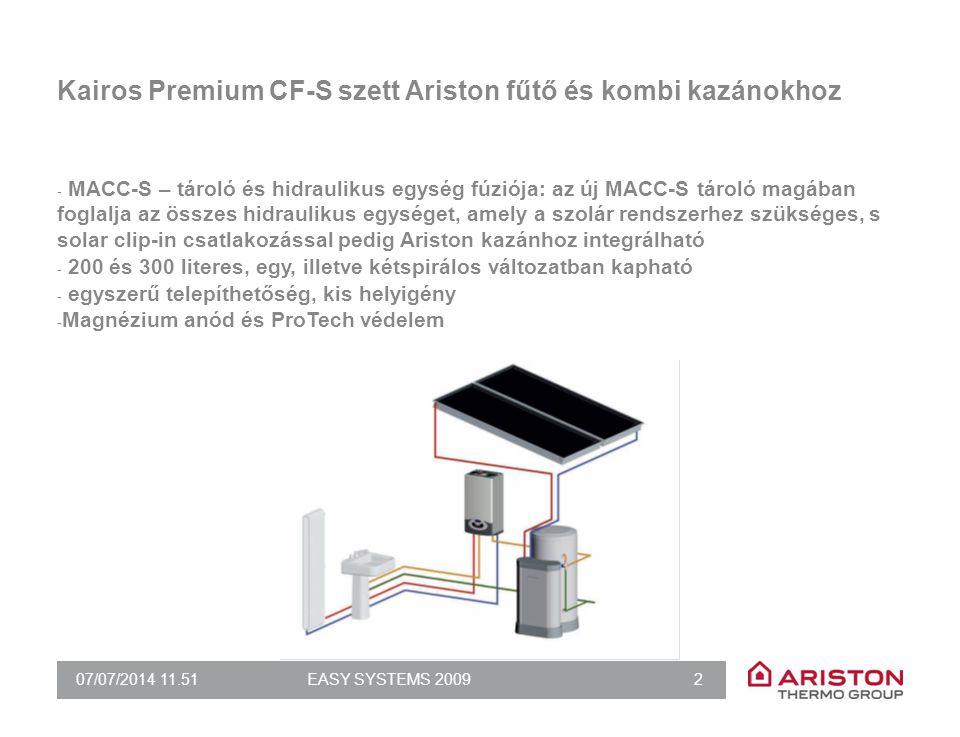 07/07/2014 11.51EASY SYSTEMS 2009 2 Kairos Premium CF-S szett Ariston fűtő és kombi kazánokhoz - MACC-S – tároló és hidraulikus egység fúziója: az új MACC-S tároló magában foglalja az összes hidraulikus egységet, amely a szolár rendszerhez szükséges, s solar clip-in csatlakozással pedig Ariston kazánhoz integrálható - 200 és 300 literes, egy, illetve kétspirálos változatban kapható - egyszerű telepíthetőség, kis helyigény - Magnézium anód és ProTech védelem