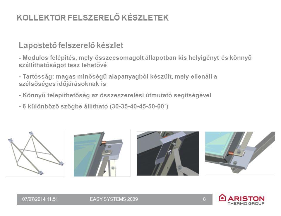 07/07/2014 11.51EASY SYSTEMS 2009 8 KOLLEKTOR FELSZERELŐ KÉSZLETEK Lapostető felszerelő készlet - Modulos felépítés, mely összecsomagolt állapotban kis helyigényt és könnyű szállíthatóságot tesz lehetővé - Tartósság: magas minőségű alapanyagból készült, mely ellenáll a szélsőséges időjárásoknak is - Könnyű telepíthetőség az összeszerelési útmutató segítségével - 6 különböző szögbe állítható (30-35-40-45-50-60˚)