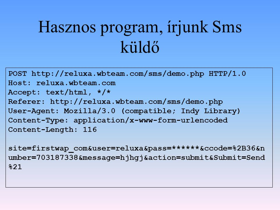 Hasznos program, írjunk Sms küldő POST http://reluxa.wbteam.com/sms/demo.php HTTP/1.0 Host: reluxa.wbteam.com Accept: text/html, */* Referer: http://reluxa.wbteam.com/sms/demo.php User-Agent: Mozilla/3.0 (compatible; Indy Library) Content-Type: application/x-www-form-urlencoded Content-Length: 116 site=firstwap_com&user=reluxa&pass=******&ccode=%2B36&n umber=703187338&message=hjhgj&action=submit&Submit=Send %21
