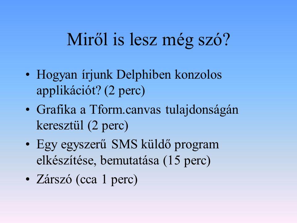 Miről is lesz még szó? Hogyan írjunk Delphiben konzolos applikációt? (2 perc) Grafika a Tform.canvas tulajdonságán keresztül (2 perc) Egy egyszerű SMS