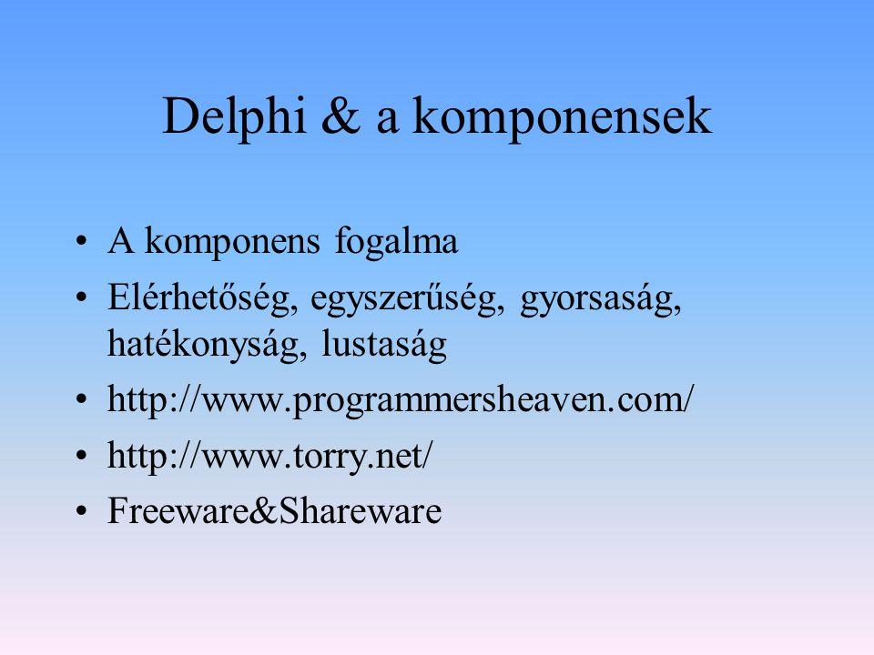 Delphi & a komponensek A komponens fogalma Elérhetőség, egyszerűség, gyorsaság, hatékonyság, lustaság http://www.programmersheaven.com/ http://www.tor