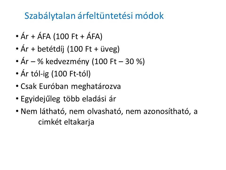 Szabálytalan árfeltüntetési módok Ár + ÁFA (100 Ft + ÁFA) Ár + betétdíj (100 Ft + üveg) Ár – % kedvezmény (100 Ft – 30 %) Ár tól-ig (100 Ft-tól) Csak Euróban meghatározva Egyidejűleg több eladási ár Nem látható, nem olvasható, nem azonosítható, a cimkét eltakarja