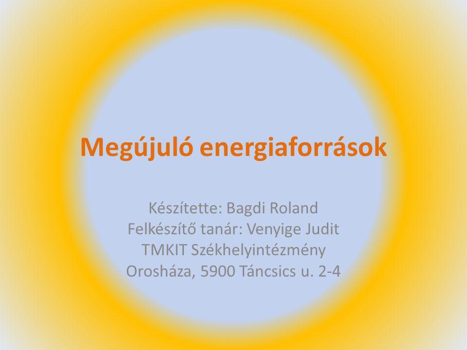 Megújuló energiaforrások Készítette: Bagdi Roland Felkészítő tanár: Venyige Judit TMKIT Székhelyintézmény Orosháza, 5900 Táncsics u. 2-4