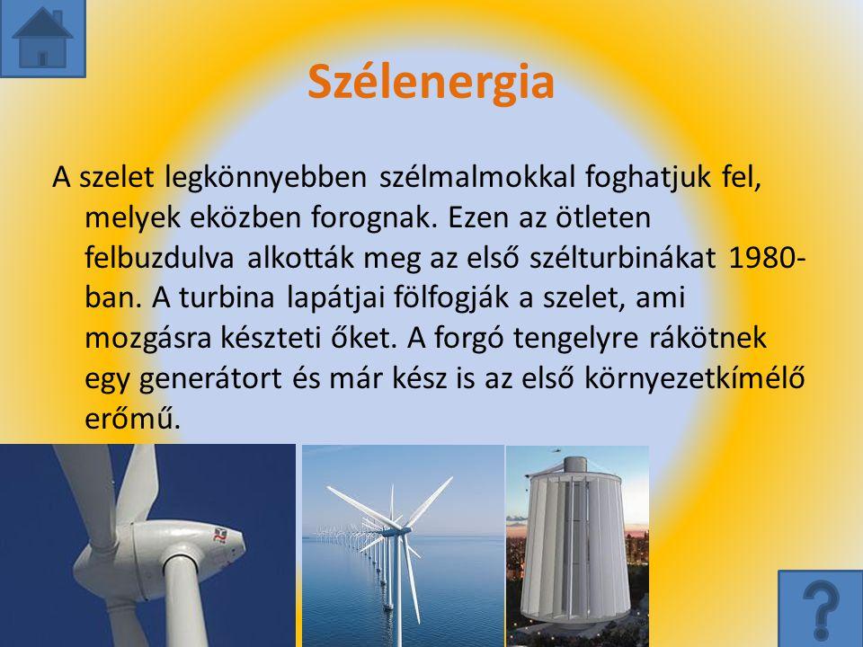 Szélenergia A szelet legkönnyebben szélmalmokkal foghatjuk fel, melyek eközben forognak. Ezen az ötleten felbuzdulva alkották meg az első szélturbinák