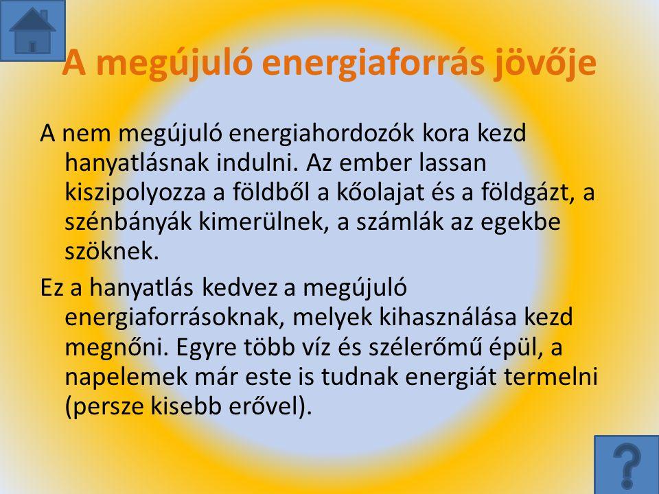 A megújuló energiaforrás jövője A nem megújuló energiahordozók kora kezd hanyatlásnak indulni. Az ember lassan kiszipolyozza a földből a kőolajat és a