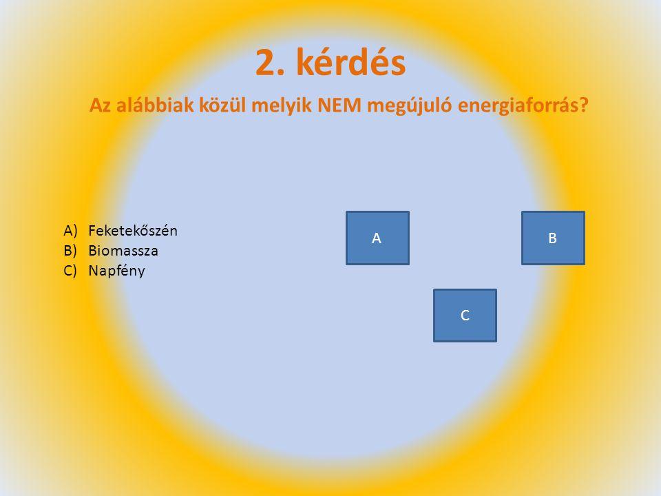 2. kérdés Az alábbiak közül melyik NEM megújuló energiaforrás? A)Feketekőszén B)Biomassza C)Napfény A C B