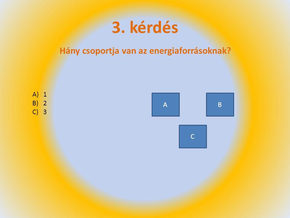 3. kérdés Hány csoportja van az energiaforrásoknak? A)1 B)2 C)3 A C B