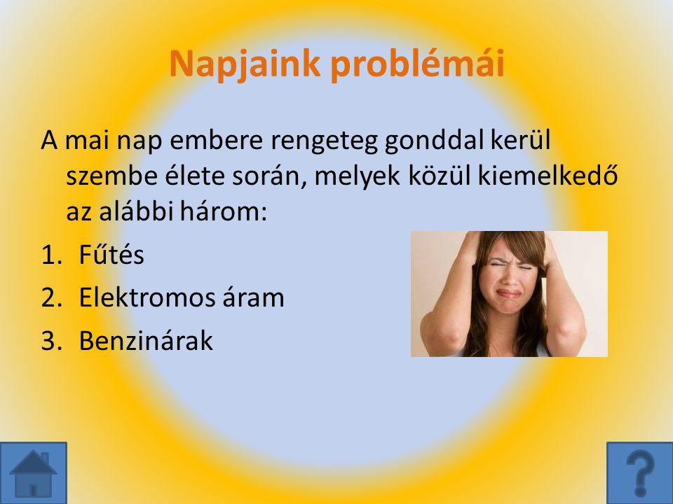 Napjaink problémái A mai nap embere rengeteg gonddal kerül szembe élete során, melyek közül kiemelkedő az alábbi három: 1.Fűtés 2.Elektromos áram 3.Be