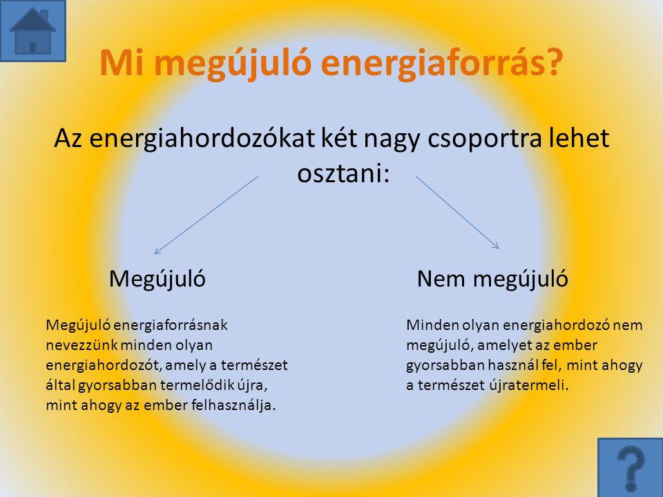 Mi megújuló energiaforrás? Az energiahordozókat két nagy csoportra lehet osztani: MegújulóNem megújuló Megújuló energiaforrásnak nevezzünk minden olya