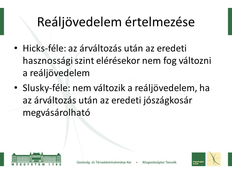 Reáljövedelem értelmezése Hicks-féle: az árváltozás után az eredeti hasznossági szint elérésekor nem fog változni a reáljövedelem Slusky-féle: nem vál