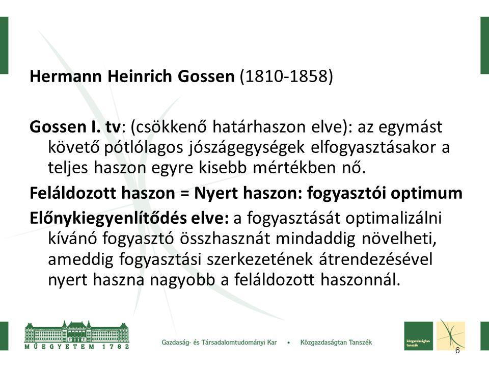 6 Hermann Heinrich Gossen (1810-1858) Gossen I. tv: (csökkenő határhaszon elve): az egymást követő pótlólagos jószágegységek elfogyasztásakor a teljes