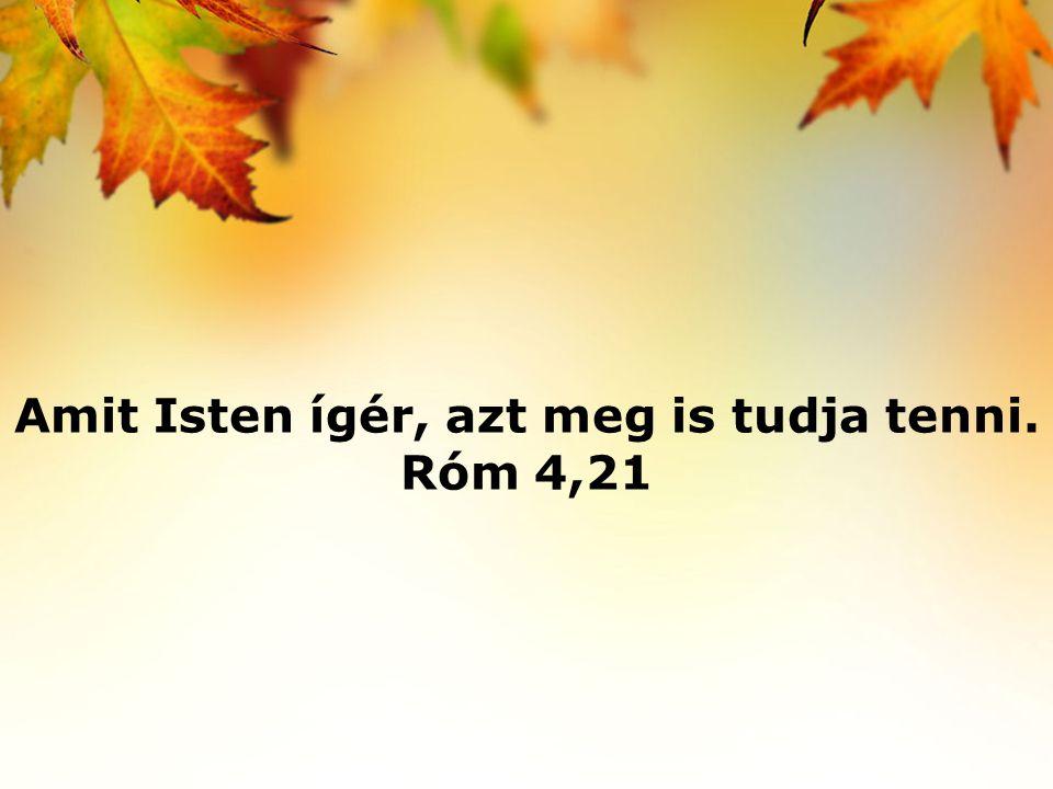 Amit Isten ígér, azt meg is tudja tenni. Róm 4,21