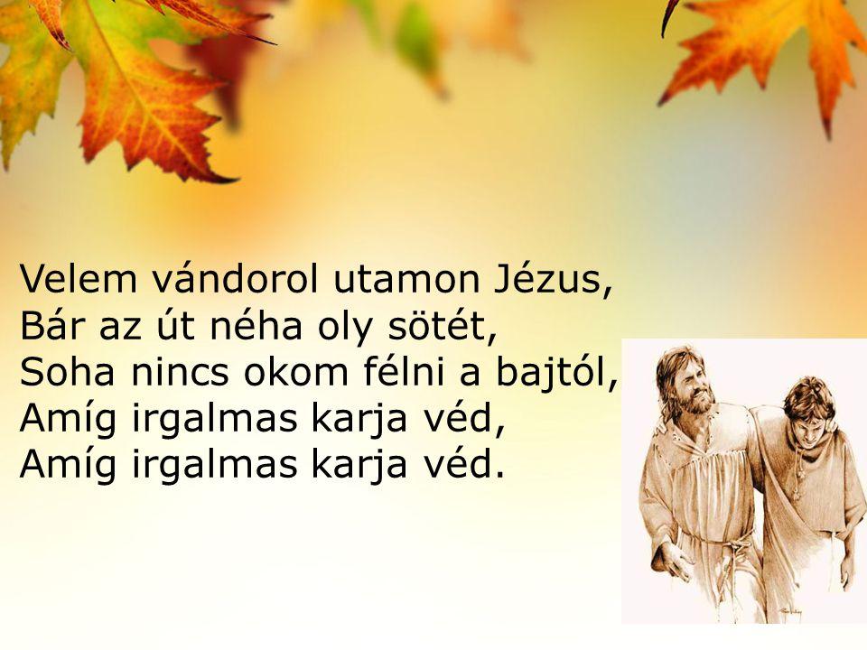 Velem vándorol utamon Jézus, Bár az út néha oly sötét, Soha nincs okom félni a bajtól, Amíg irgalmas karja véd, Amíg irgalmas karja véd.