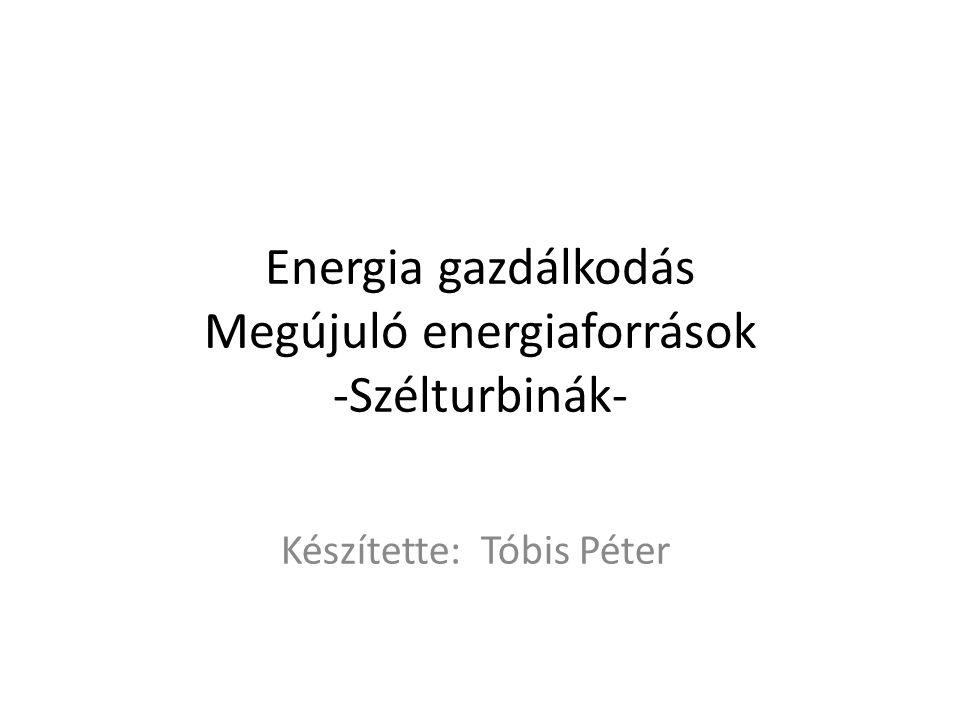 Energia gazdálkodás Megújuló energiaforrások -Szélturbinák- Készítette: Tóbis Péter