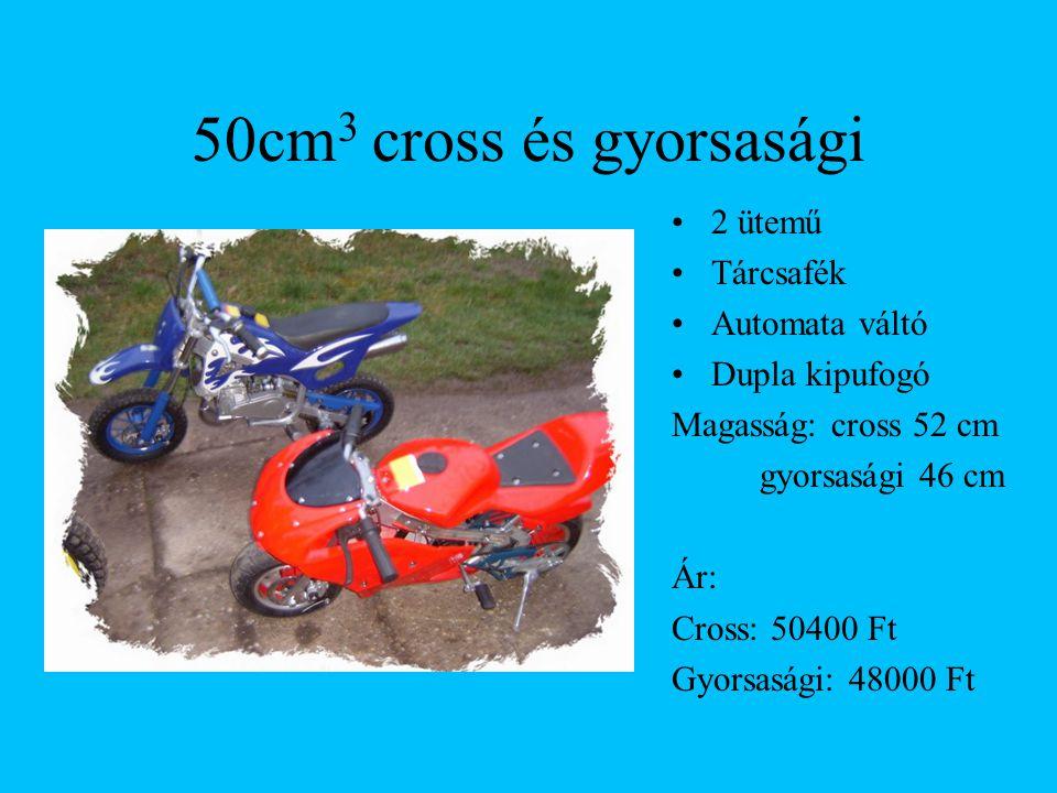 50cm 3 cross és gyorsasági 2 ütemű Tárcsafék Automata váltó Dupla kipufogó Magasság: cross 52 cm gyorsasági 46 cm Ár: Cross: 50400 Ft Gyorsasági: 48000 Ft