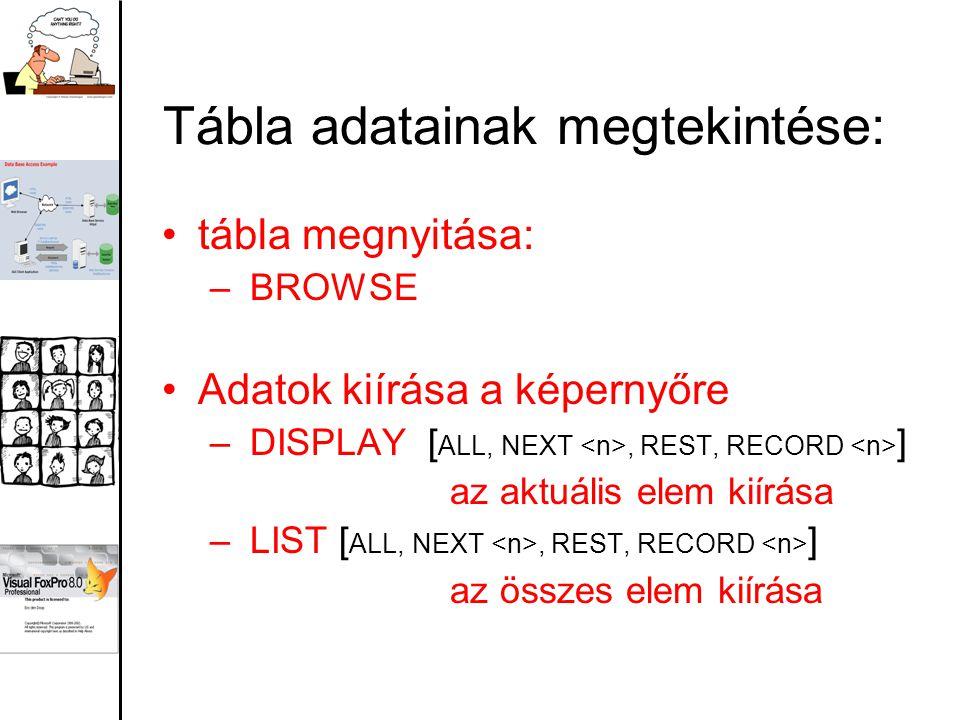 Tábla adatainak megtekintése: tábla megnyitása: – BROWSE Adatok kiírása a képernyőre – DISPLAY [ ALL, NEXT, REST, RECORD ] az aktuális elem kiírása – LIST [ ALL, NEXT, REST, RECORD ] az összes elem kiírása