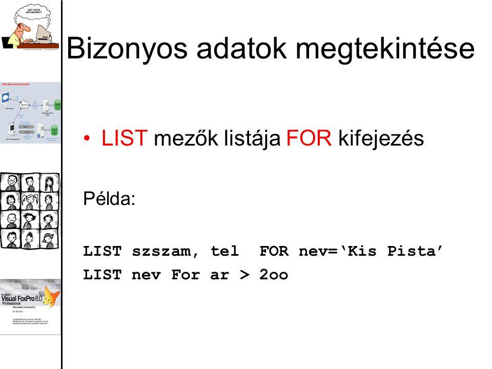 Bizonyos adatok megtekintése LIST mezők listája FOR kifejezés Példa: LIST szszam, tel FOR nev='Kis Pista' LIST nev For ar > 2oo