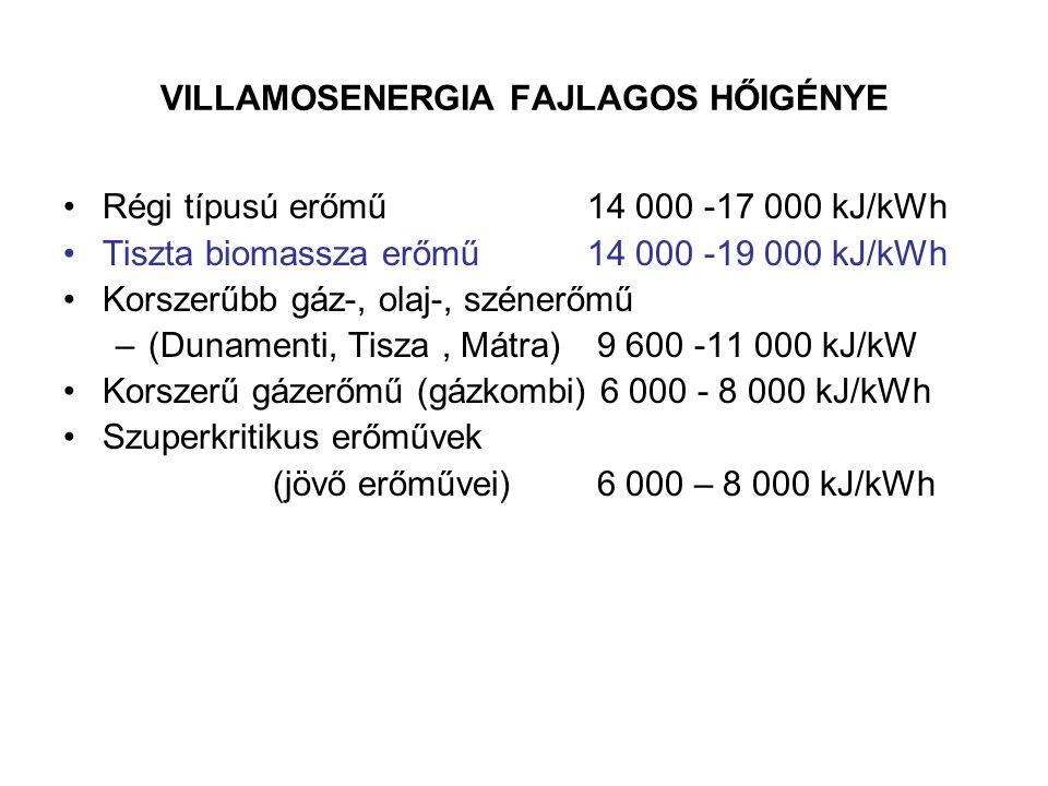 VILLAMOSENERGIA FAJLAGOS HŐIGÉNYE Régi típusú erőmű14 000 -17 000 kJ/kWh Tiszta biomassza erőmű14 000 -19 000 kJ/kWh Korszerűbb gáz-, olaj-, szénerőmű –(Dunamenti, Tisza, Mátra) 9 600 -11 000 kJ/kW Korszerű gázerőmű (gázkombi) 6 000 - 8 000 kJ/kWh Szuperkritikus erőművek (jövő erőművei) 6 000 – 8 000 kJ/kWh