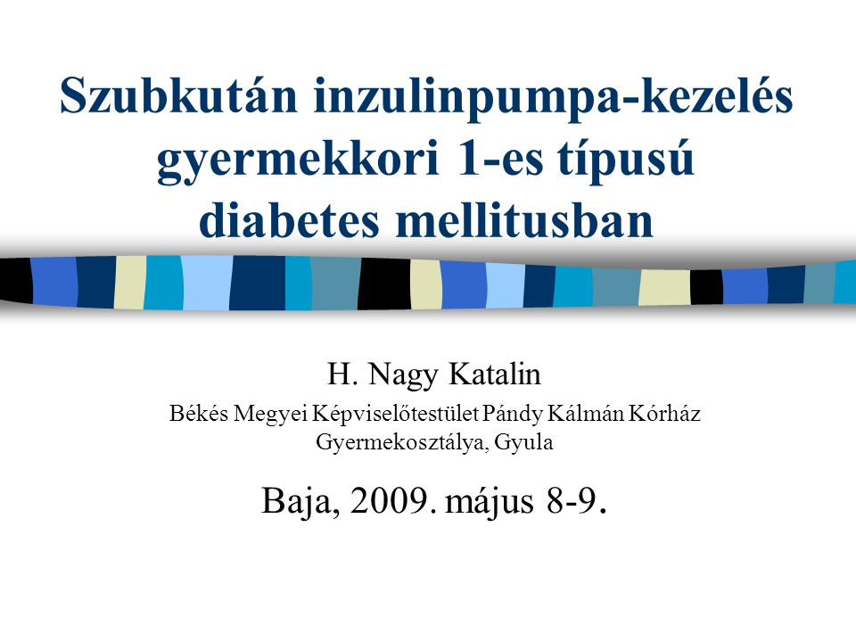 Szubkután inzulinpumpa-kezelés gyermekkori 1-es típusú diabetes mellitusban H. Nagy Katalin Békés Megyei Képviselőtestület Pándy Kálmán Kórház Gyermek